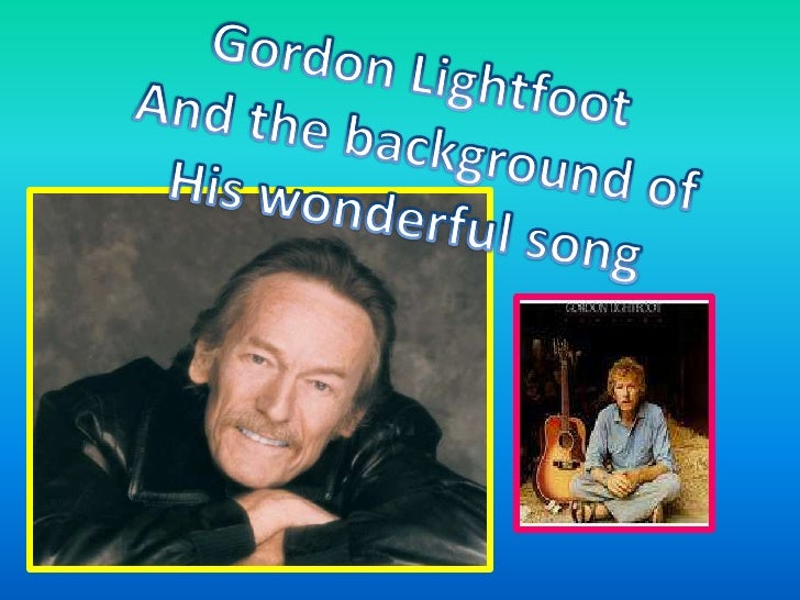 Gordon Lightfoot <br />And the background of<br />His wonderful song<br />