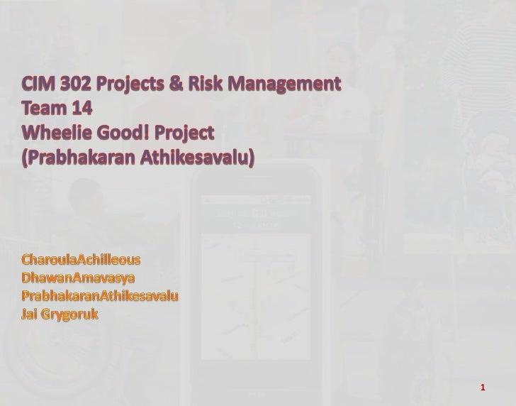 CIM 302 Projects & Risk Management<br />Team 14<br />Wheelie Good! Project<br />(Prabhakaran Athikesavalu) <br />CharoulaA...