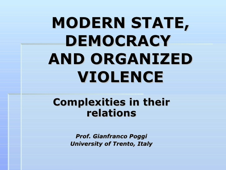 MODERN STATE, DEMOCRACY  AND ORGANIZED VIOLENCE Complexities in their relations Prof. Gianfranco Poggi University of Trent...