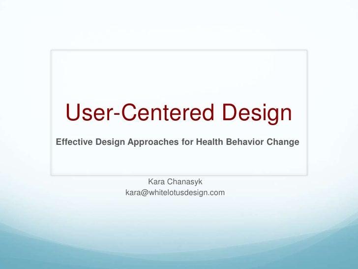 User-Centered Design<br />Effective Design Approaches for Health Behavior Change<br />Kara Chanasyk<br />kara@whitelotusde...