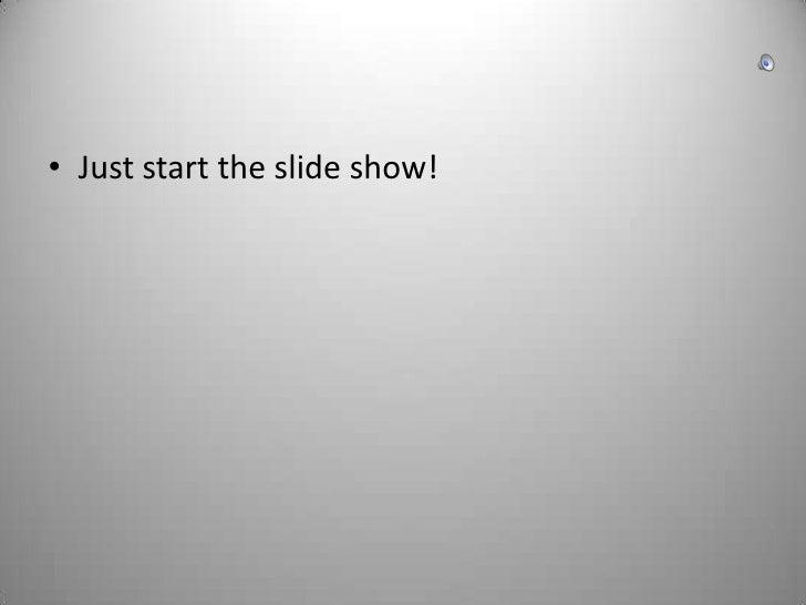 Just start the slide show!<br />