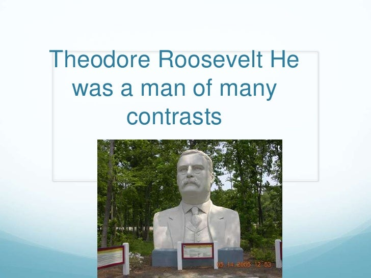 Theodore Roosevelt He was a man of many contrasts  <br />