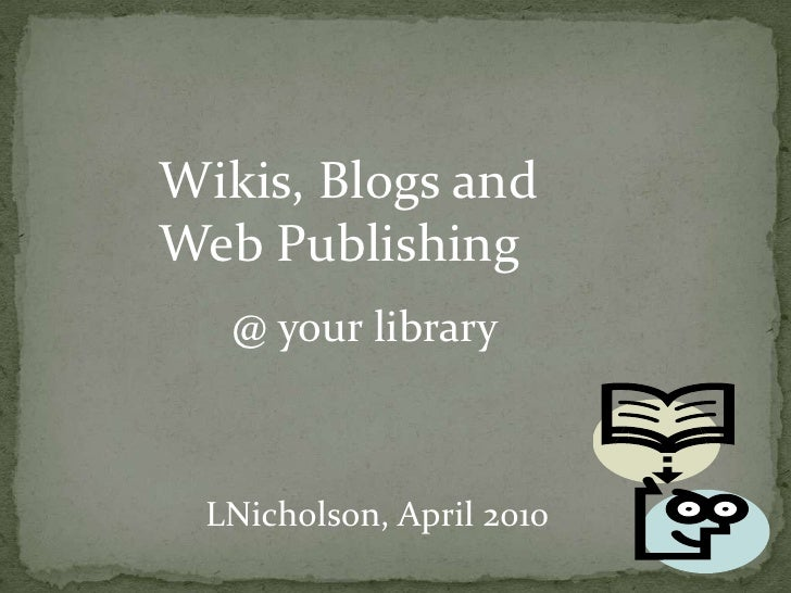 Wikis, Blogs and Web Publishing<br />@ your library<br />LNicholson, April 2010<br />