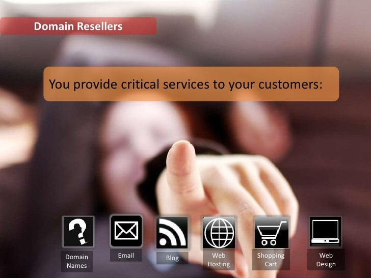 Domain Resellers<br />You provide critical services to your customers:<br />Email<br />Web Hosting<br />Shopping<br />Cart...