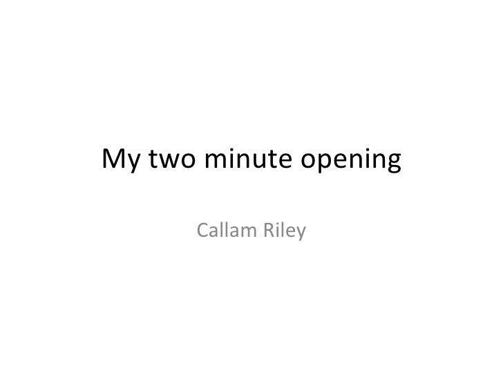 My two minute opening Callam Riley