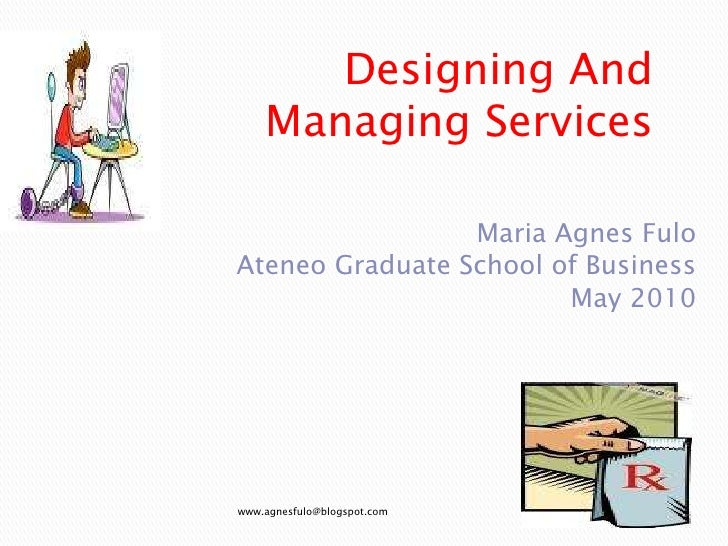 Designing And Managing Services<br />Maria Agnes Fulo<br />Ateneo Graduate School of Business<br />May 2010<br />www.agnes...