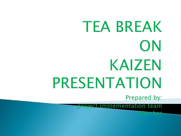 TEA BREAK <br />ON <br />KAIZEN PRESENTATION<br />Prepared by:<br />                      project implementation team memb...