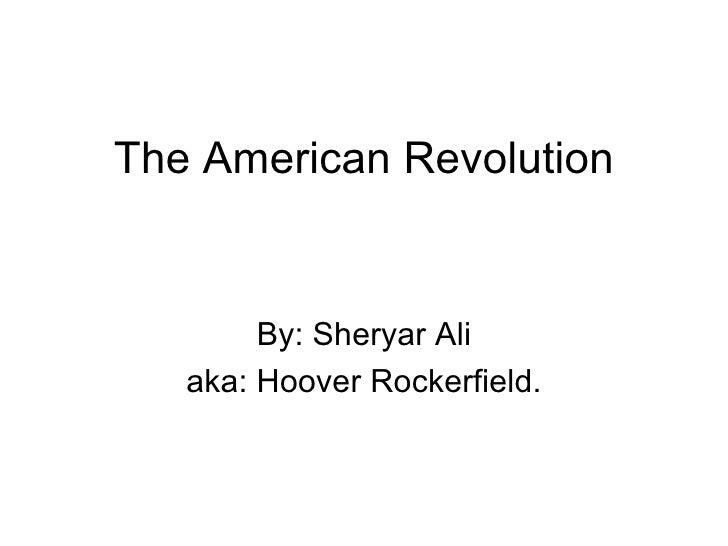 The American Revolution By: Sheryar Ali aka: Hoover Rockerfield.