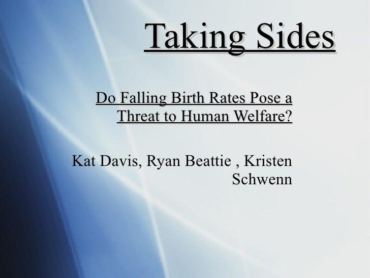 Taking Sides Do Falling Birth Rates Pose a Threat to Human Welfare? Kat Davis, Ryan Beattie , Kristen Schwenn