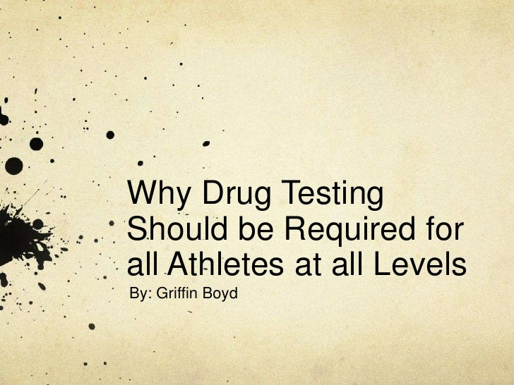 Why Drug Testing Should be Required for all Athletes at all Levels<br />By: Griffin Boyd<br />