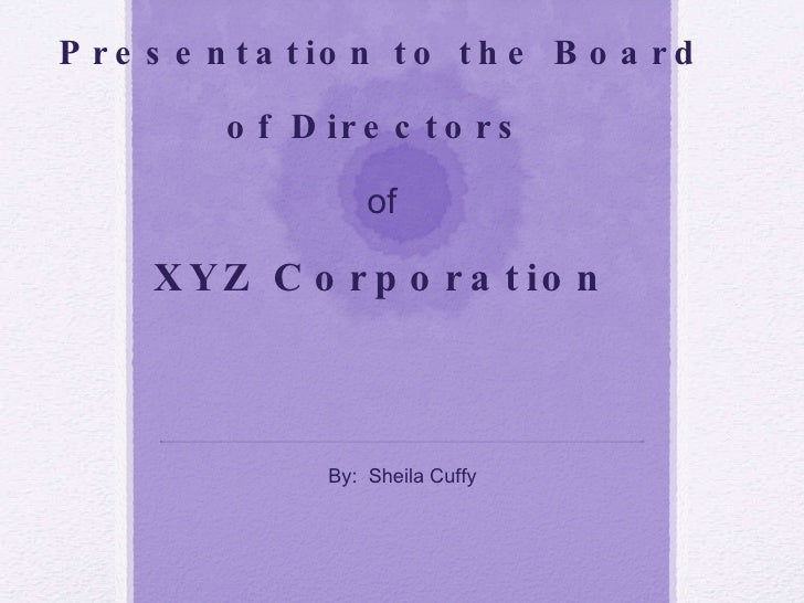 Presentation to the Board of Directors   of XYZ Corporation By:  Sheila Cuffy