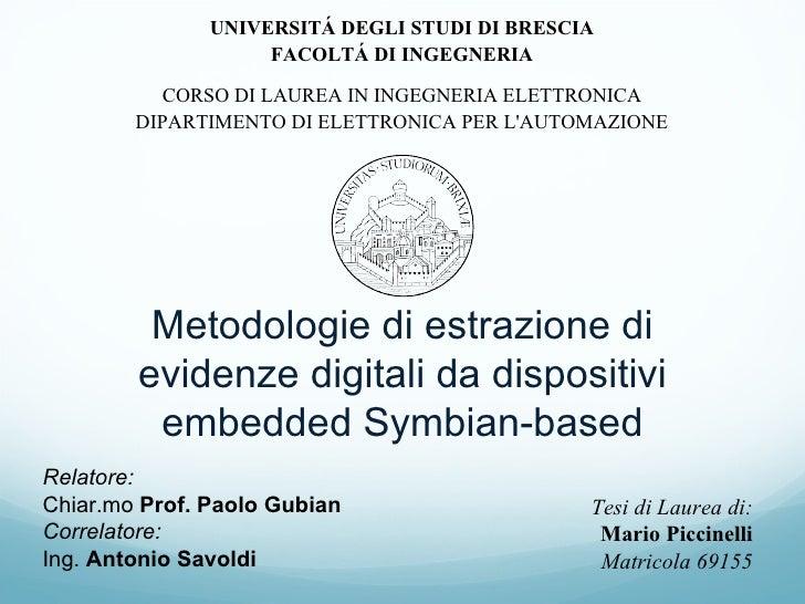 Metodologie di estrazione di evidenze digitali da dispositivi embedded Symbian-based Relatore: Chiar.mo  Prof. Paolo Gubia...