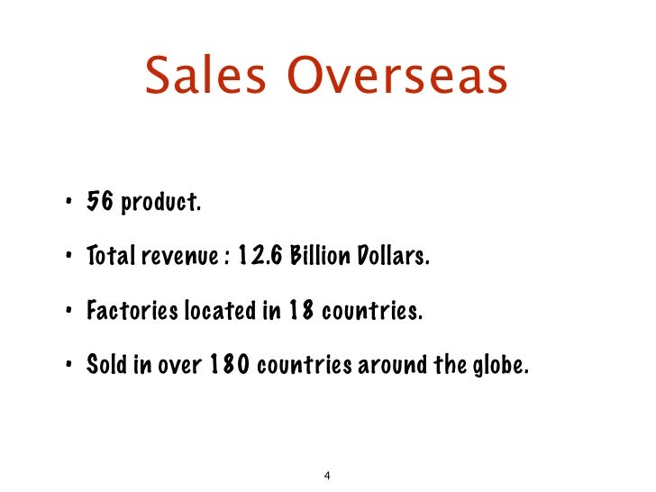 Sales Overseas  • 56 product.  • Total revenue : 12.6 Billion Dollars.  • Factories located in 18 countries.  • Sold in ov...
