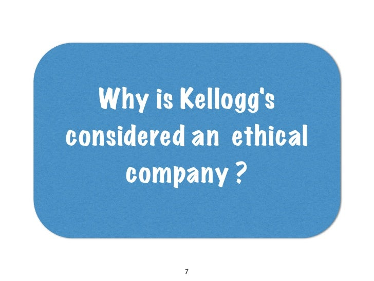 Why is Kellogg's considered an ethical      company ?             7