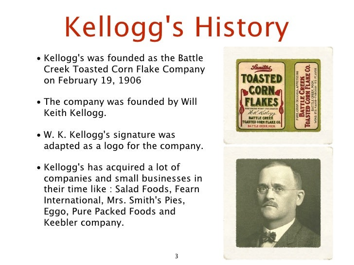 Kellogg's History • Kellogg's was founded as the Battle   Creek Toasted Corn Flake Company   on February 19, 1906  • The c...