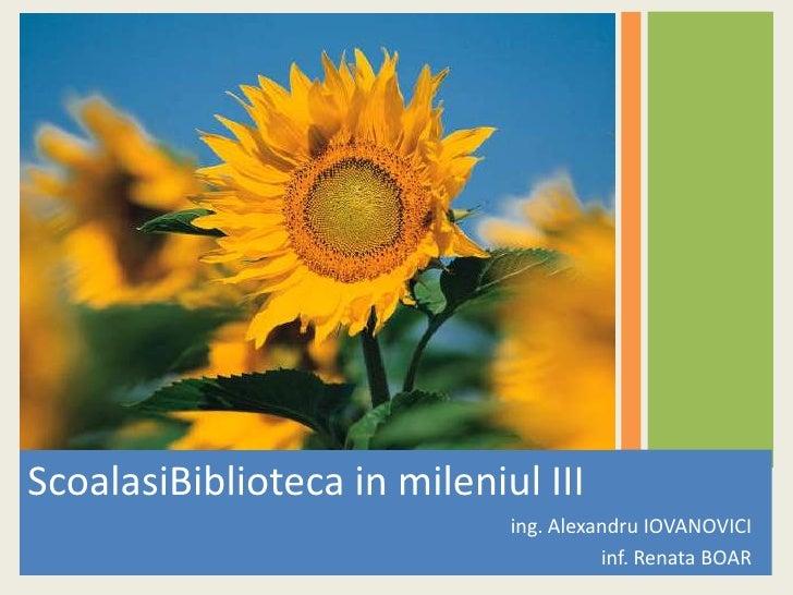 ScoalasiBiblioteca in mileniul III<br />ing. Alexandru IOVANOVICI<br />inf. Renata BOAR<br />