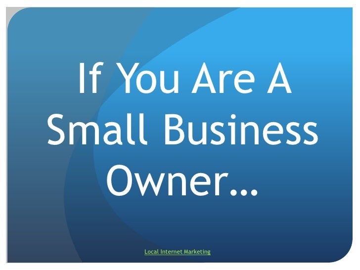 If You Are A Small Business Owner…<br />Local Internet Marketing<br />