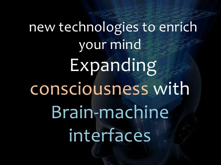 new technologies to enrich your mind<br />Expanding consciousness with Brain-machine interfaces<br />