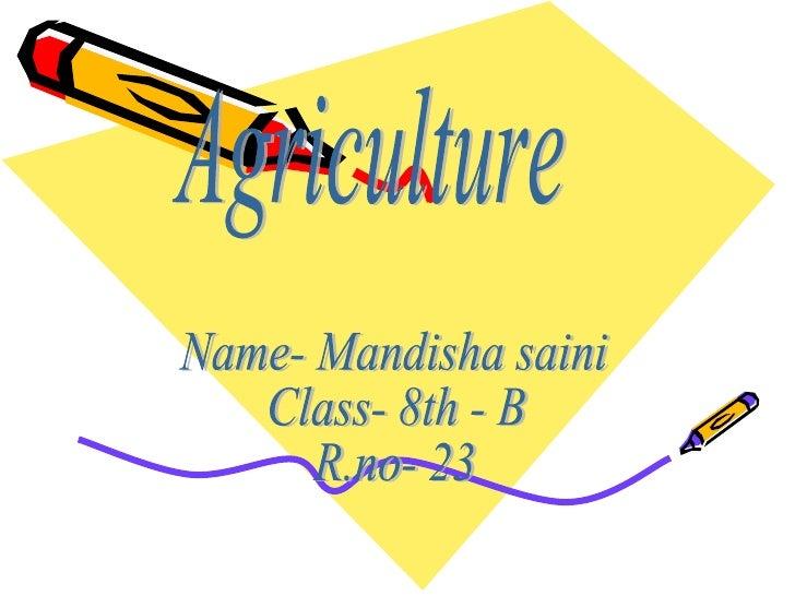 Agriculture Name- Mandisha saini Class- 8th - B R.no- 23