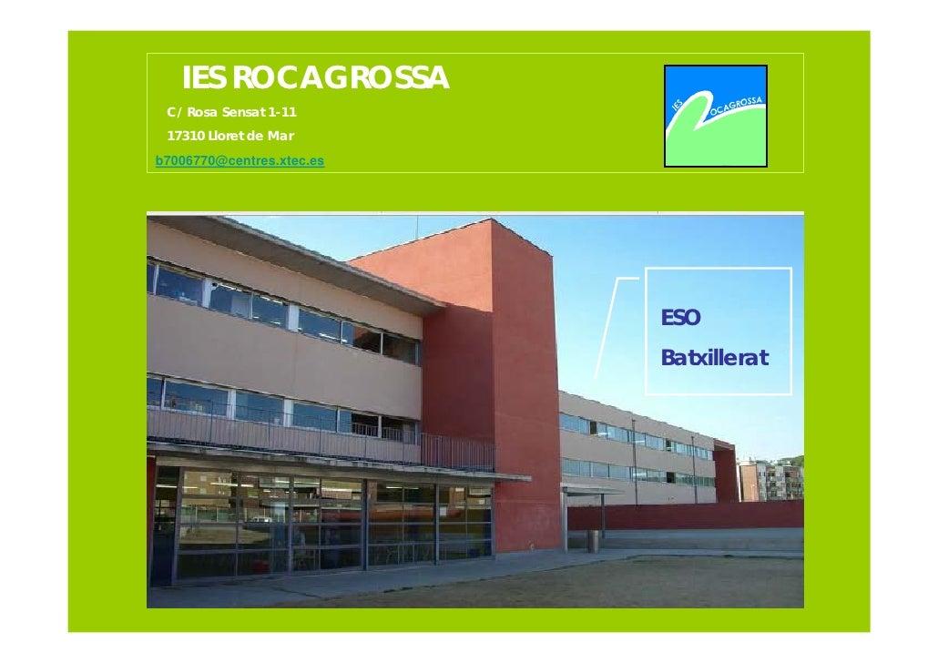 IES ROCAGROSSA  C/ Rosa Sensat 1-11  17310 Lloret de Mar b7006770@centres.xtec.es                                ESO      ...