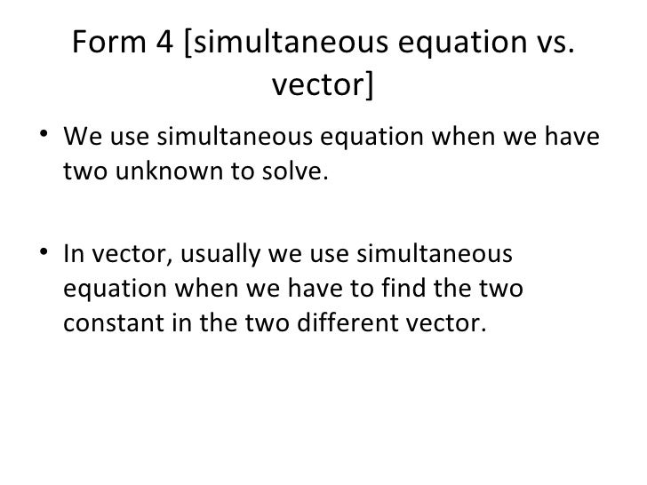 Form 4 [simultaneous equation vs. vector] <ul><li>We use simultaneous equation when we have two unknown to solve.  </li></...
