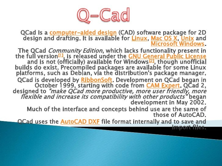 Q-Cad<br />QCad is a computer-aided design (CAD) software package for 2D design and drafting. It is available for Linux, M...