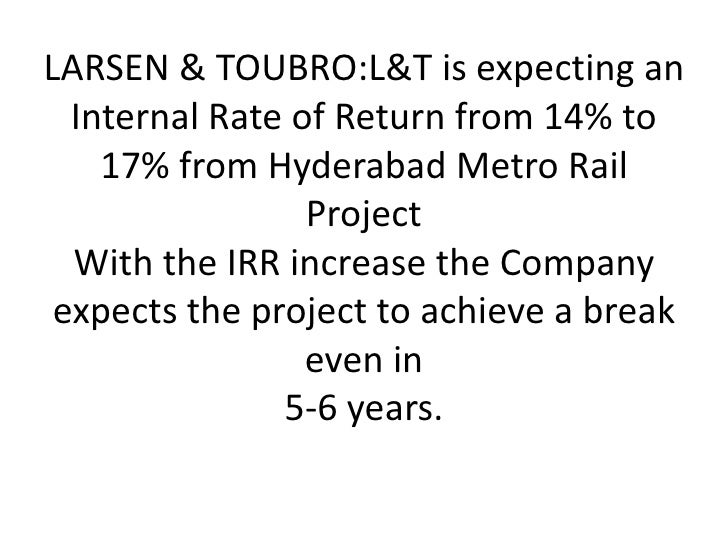 <ul><li>LARSEN & TOUBRO:L&T is expecting an Internal Rate of Return from 14% to 17% from Hyderabad Metro Rail ProjectWith ...