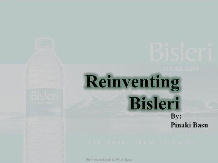 Reinventing  Bisleri<br />By:<br />Pinaki Basu<br />Reinventing Bisleri By Pinaki Basu<br />