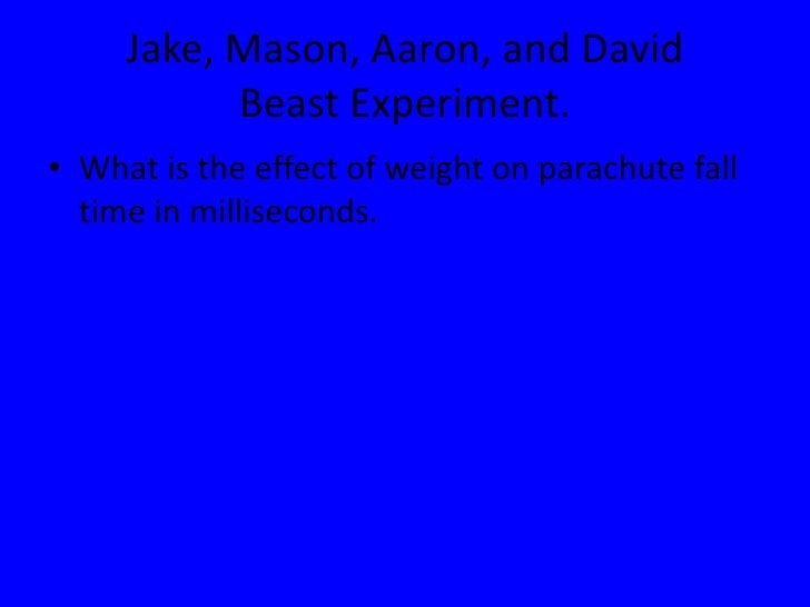 Jake, Mason, Aaron, and DavidBeast Experiment.<br />What is the effect of weight on parachute fall time in milliseconds.<b...