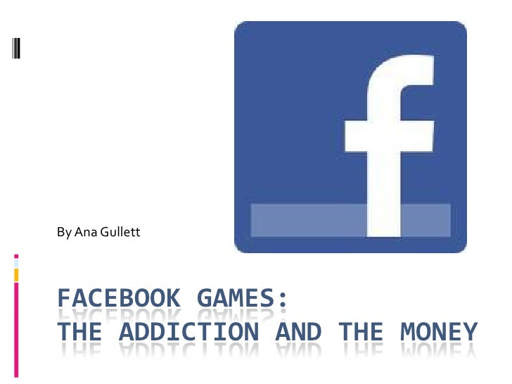 Facebook Games:The Addiction And The Money<br />By Ana Gullett<br />