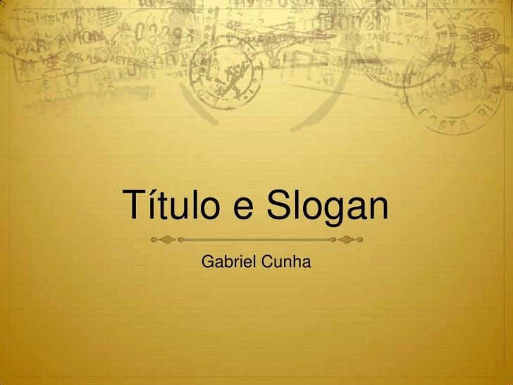 Título e Slogan<br />Gabriel Cunha<br />