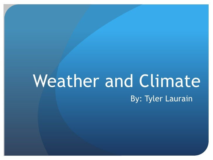 Weather and Climate <br />By: Tyler Laurain<br />