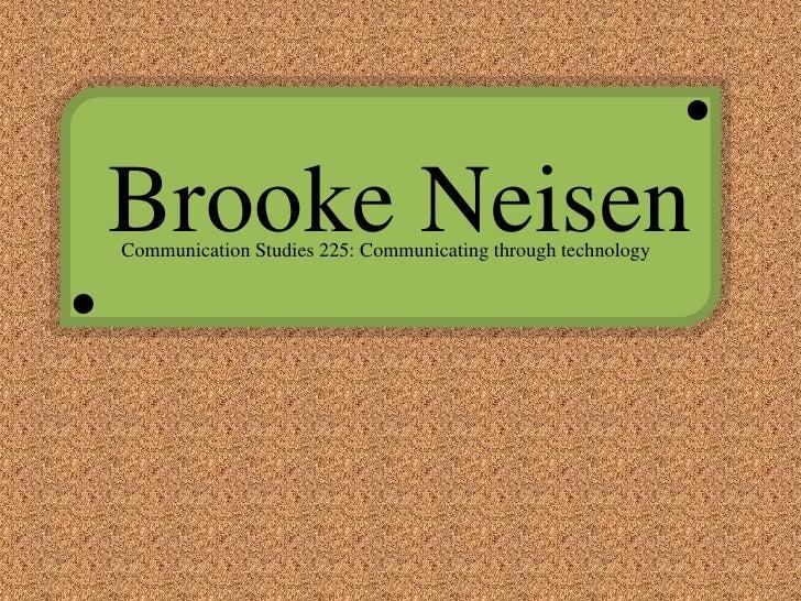 Brooke Neisen<br />Communication Studies 225: Communicating through technology<br />