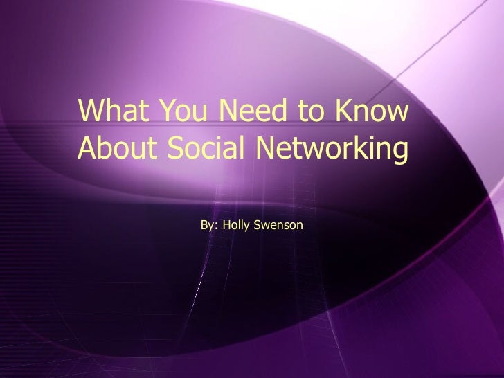 What You Need to Know About Social Networking By: Holly Swenson