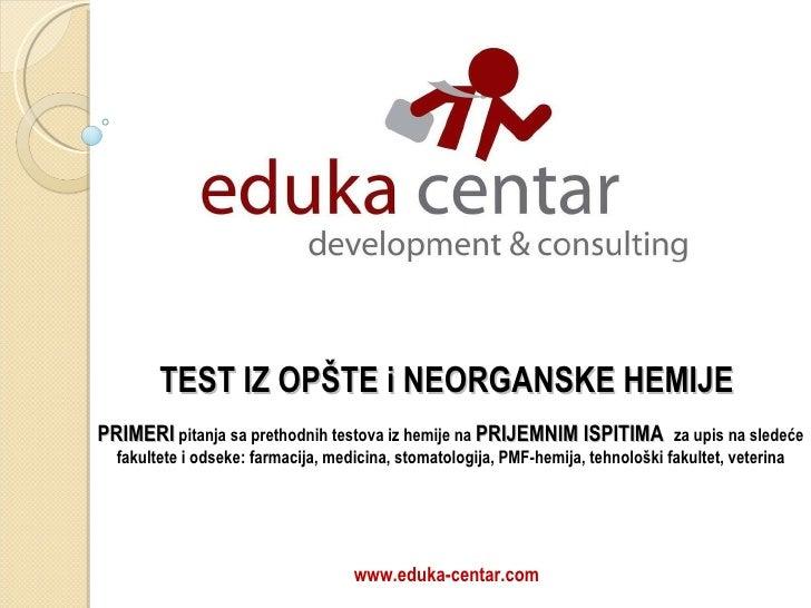 www.eduka-centar.com TEST IZ OPŠTE i NEORGANSKE HEMIJE  PRIMERI   pitanja sa prethodnih testova iz hemije  na  PRIJEMNIM I...