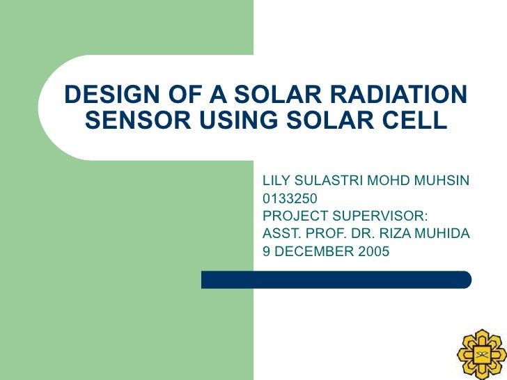 DESIGN OF A SOLAR RADIATION SENSOR USING SOLAR CELL LILY SULASTRI MOHD MUHSIN 0133250 PROJECT SUPERVISOR:  ASST. PROF. DR....