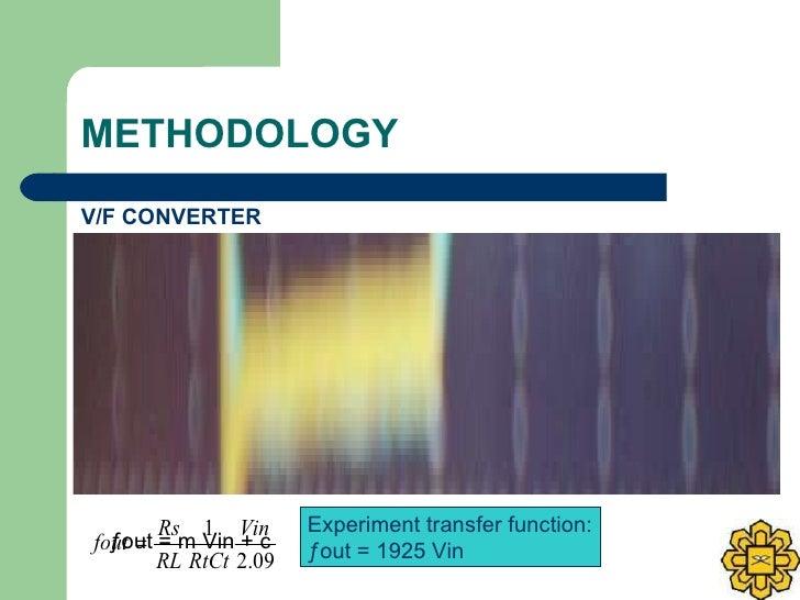 METHODOLOGY <ul><li>V/F CONVERTER </li></ul>Theoretical transfer function: ƒout = 1999.174 Vin  Experiment transfer functi...