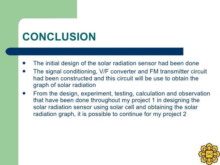CONCLUSION <ul><li>The initial design of the solar radiation sensor had been done  </li></ul><ul><li>The signal conditioni...