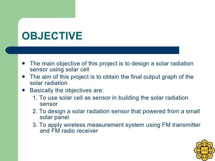 OBJECTIVE <ul><li>The main objective of this project is to design a solar radiation sensor using solar cell </li></ul><ul>...