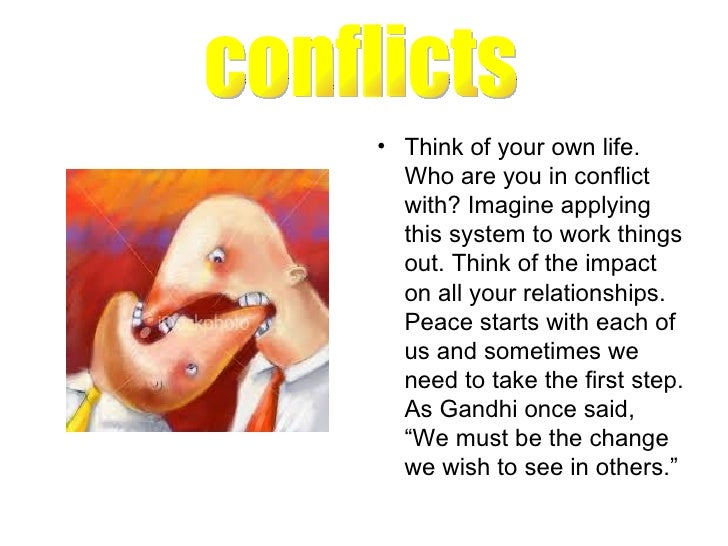 <ul><li>Think of your own life. Who are you in conflict with? Imagine applying this system to work things out. Think of th...