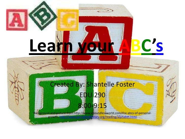 Learn your ABC's<br />Created By: Shantelle Foster<br />EDU 290<br />8:00-9:15<br />Background and picture from:http://www...
