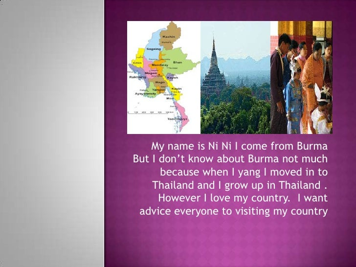 My name is Ni Ni I come from Burma But I don't know about Burma not much because when I yang I moved in to Thailand and I ...