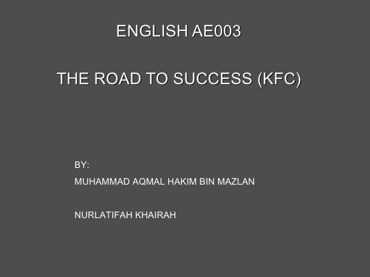ENGLISH AE003 THE ROAD TO SUCCESS (KFC) BY: MUHAMMAD AQMAL HAKIM BIN MAZLAN NURLATIFAH KHAIRAH
