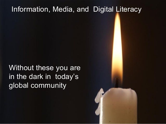 Information, Media, and Digital Literacy Without these you are in the dark in today's global community