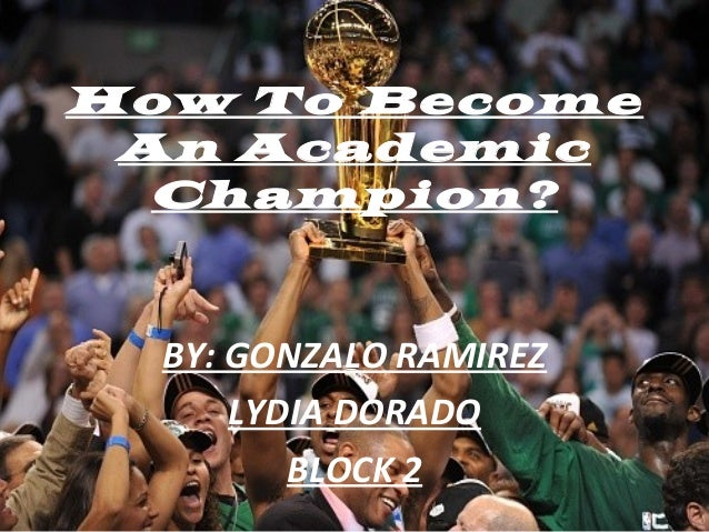 How To Become An Academic Champion? BY: GONZALO RAMIREZ LYDIA DORADO BLOCK 2
