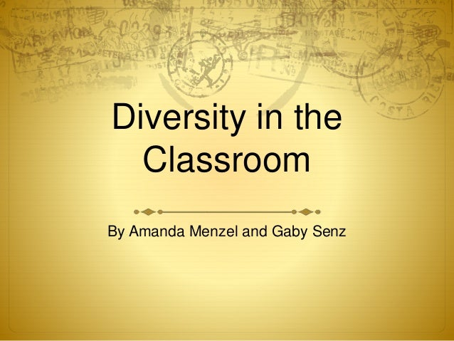 Diversity in the Classroom By Amanda Menzel and Gaby Senz