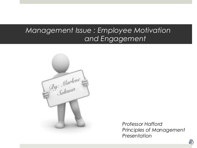 Management Issue : Employee Motivation and Engagement By: Marlene Salama Professor Hafford Principles of Management Presen...