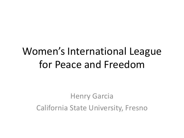 Women's International League for Peace and Freedom Henry Garcia California State University, Fresno
