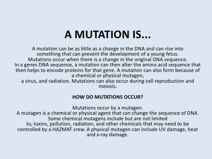 A MUTATION IS...A mutation can be as little as a change in the DNA and can rise into something that can prevent the develo...