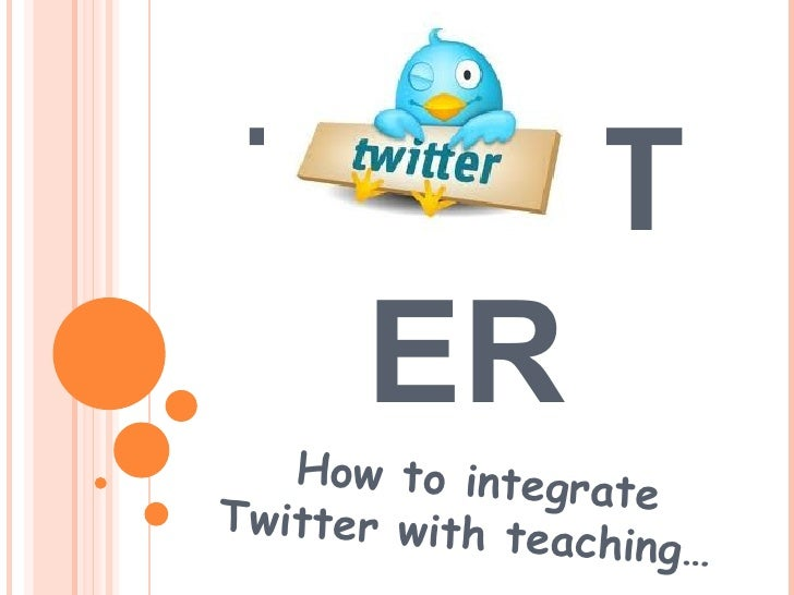 TWITTER How to integrate Twitter with teaching…